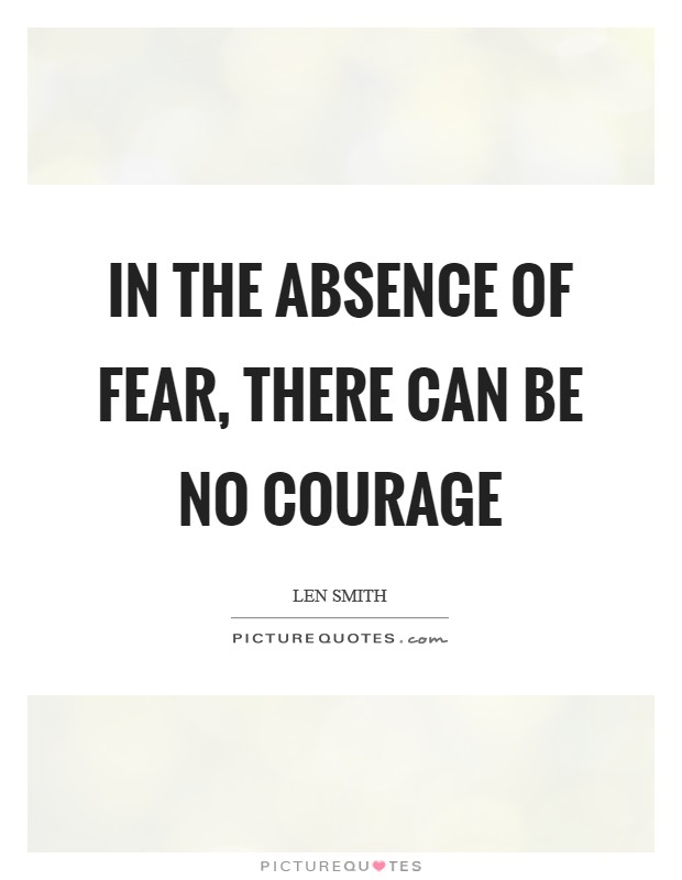 In the absence of fear, there can be no courage Picture Quote #1