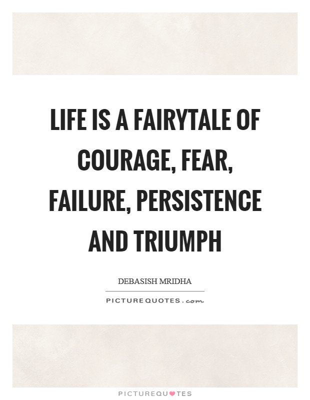 Life is a fairytale of courage, fear, failure, persistence and triumph Picture Quote #1