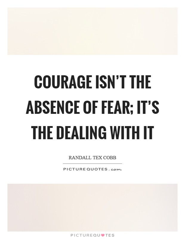 Courage isn't the absence of fear; it's the dealing with it Picture Quote #1