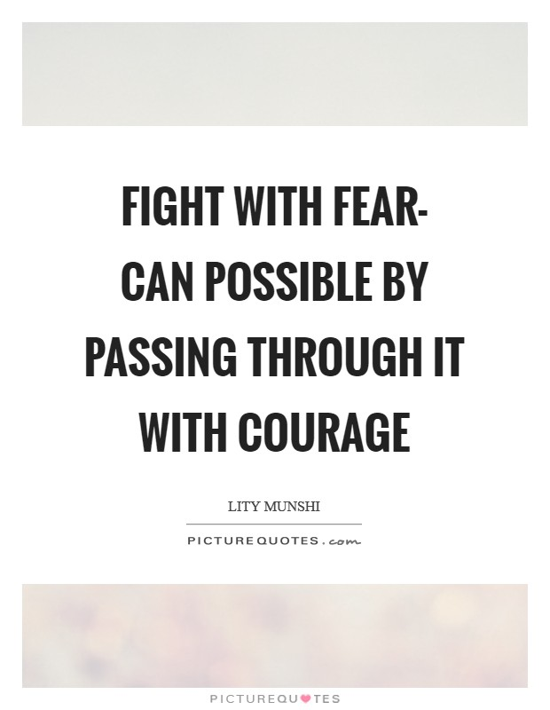 Fight with fear- can possible by passing through it with courage Picture Quote #1