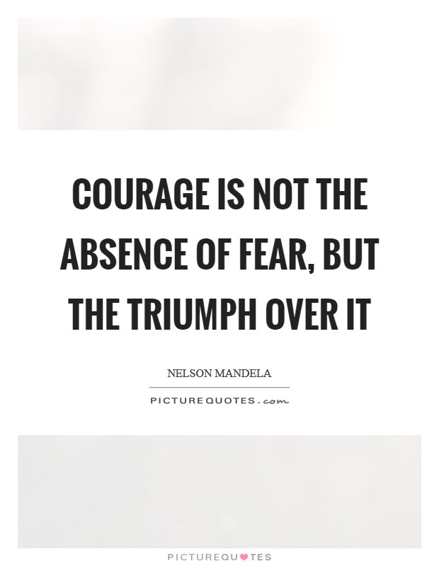 Courage is not the absence of fear, but the triumph over it Picture Quote #1