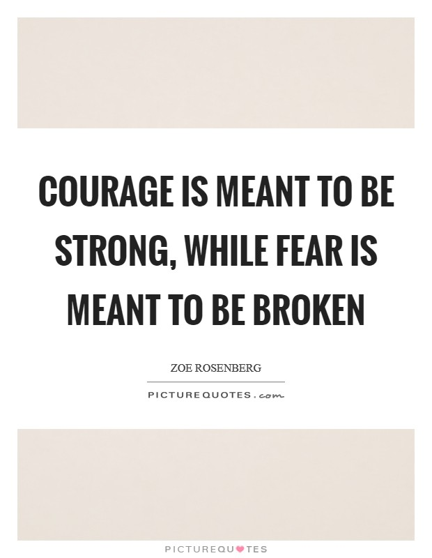 Courage is meant to be strong, while fear is meant to be broken Picture Quote #1