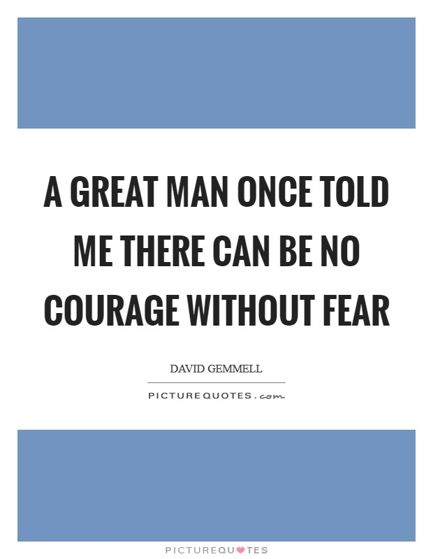 A great man once told me there can be no courage without fear Picture Quote #1
