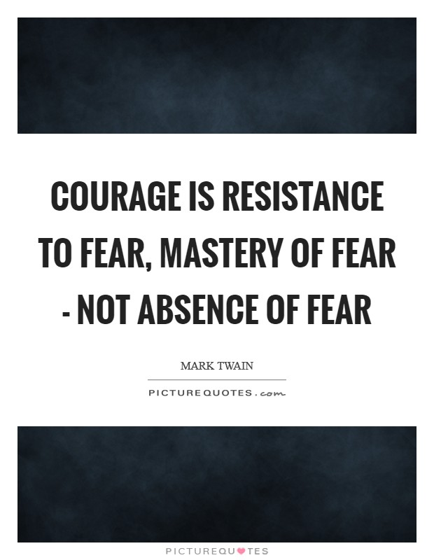 Courage is resistance to fear, mastery of fear - not absence of fear Picture Quote #1