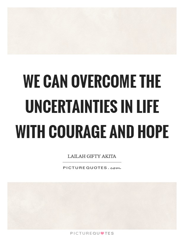 We can overcome the uncertainties in life with courage and hope Picture Quote #1