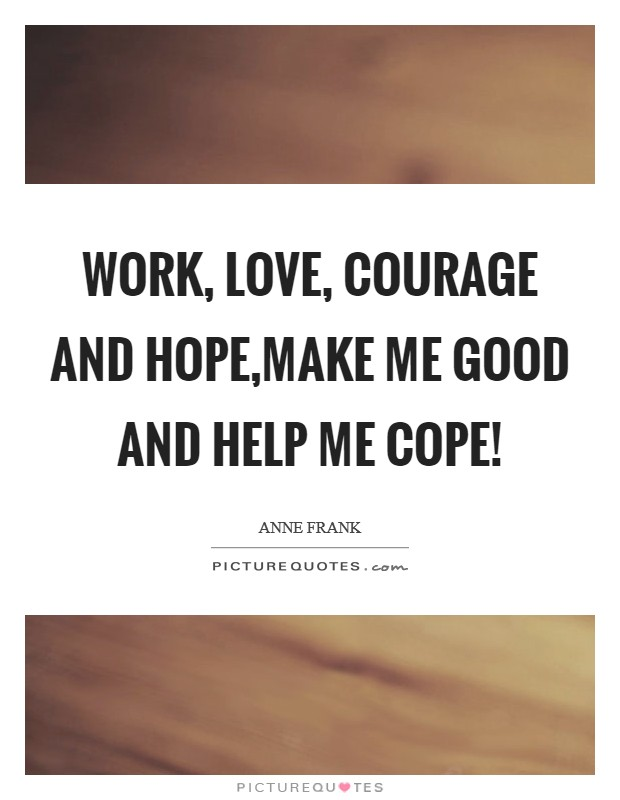 Work, love, courage and hope,Make me good and help me cope! Picture Quote #1