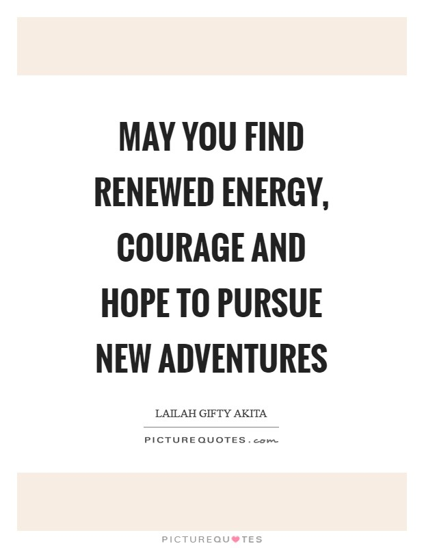 May you find renewed energy, courage and hope to pursue new adventures Picture Quote #1