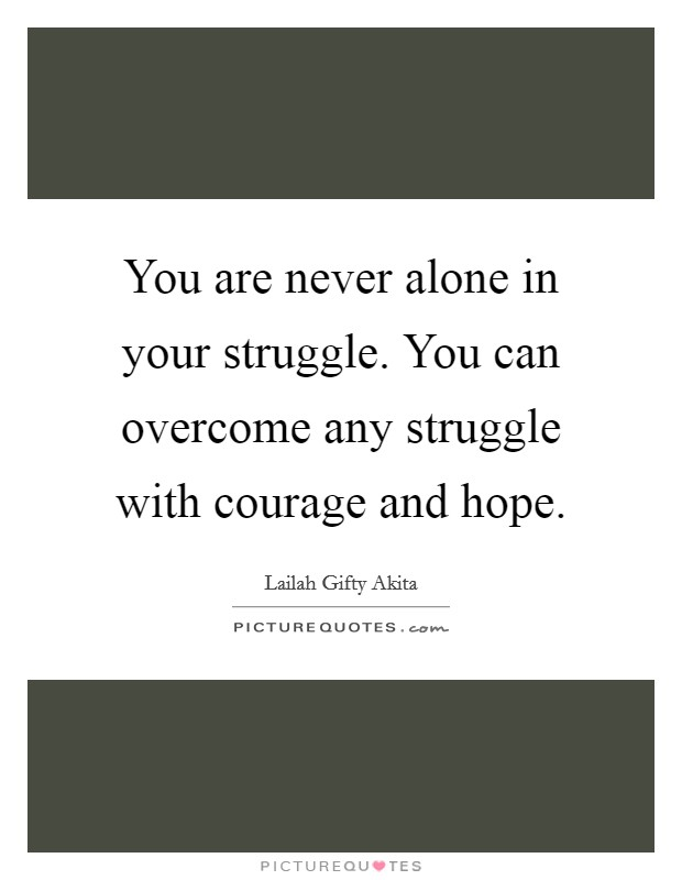You are never alone in your struggle. You can overcome any struggle with courage and hope Picture Quote #1