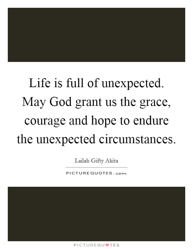Life is full of unexpected. May God grant us the grace, courage and hope to endure the unexpected circumstances Picture Quote #1