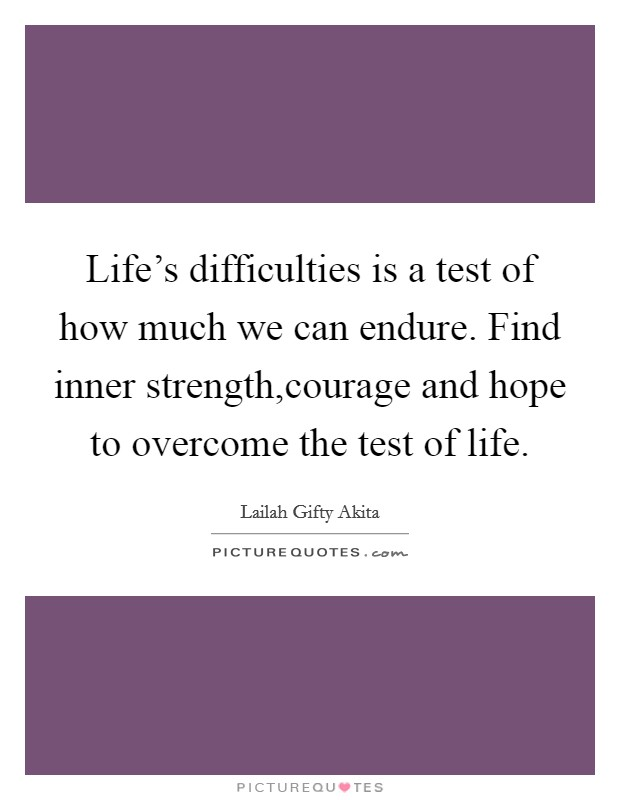 life s difficulties is a test of how much we can endure