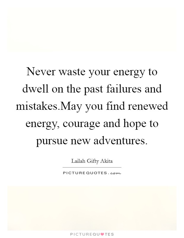 Never waste your energy to dwell on the past failures and mistakes.May you find renewed energy, courage and hope to pursue new adventures Picture Quote #1