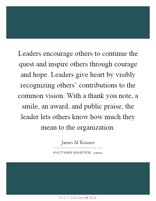 Leaders encourage others to continue the quest and inspire others through courage and hope. Leaders give heart by visibly recognizing others' contributions to the common vision. With a thank you note, a smile, an award, and public praise, the leader lets others know how much they mean to the organization Picture Quote #1