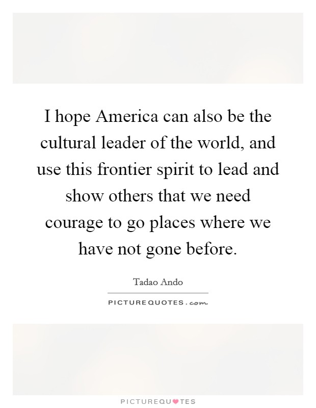 I hope America can also be the cultural leader of the world, and use this frontier spirit to lead and show others that we need courage to go places where we have not gone before Picture Quote #1