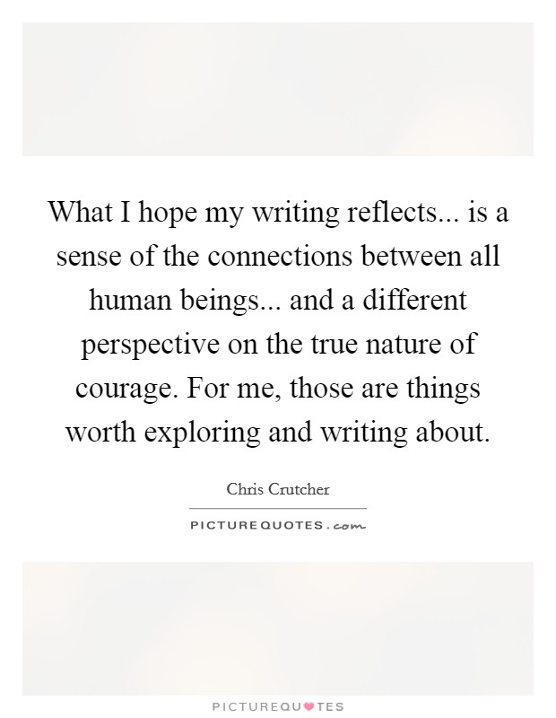 What I hope my writing reflects... is a sense of the connections between all human beings... and a different perspective on the true nature of courage. For me, those are things worth exploring and writing about Picture Quote #1