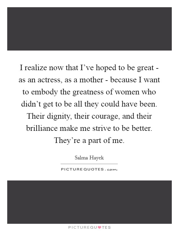 I realize now that I've hoped to be great - as an actress, as a mother - because I want to embody the greatness of women who didn't get to be all they could have been. Their dignity, their courage, and their brilliance make me strive to be better. They're a part of me. Picture Quote #1