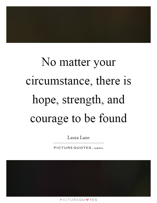 No matter your circumstance, there is hope, strength, and courage to be found Picture Quote #1