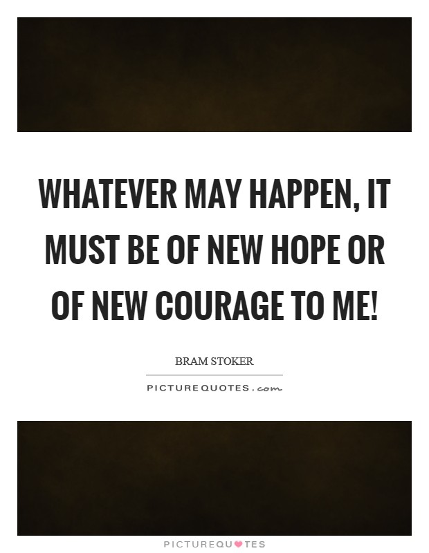 Whatever may happen, it must be of new hope or of new courage to me! Picture Quote #1