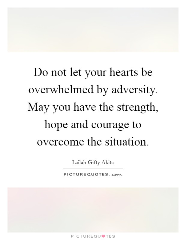 Do not let your hearts be overwhelmed by adversity. May you have the strength, hope and courage to overcome the situation Picture Quote #1