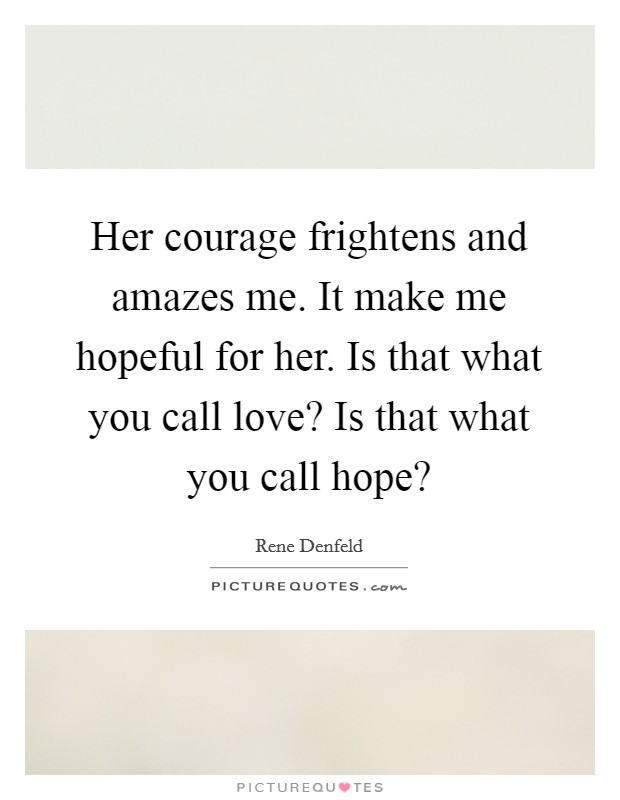 Her courage frightens and amazes me. It make me hopeful for her. Is that what you call love? Is that what you call hope? Picture Quote #1