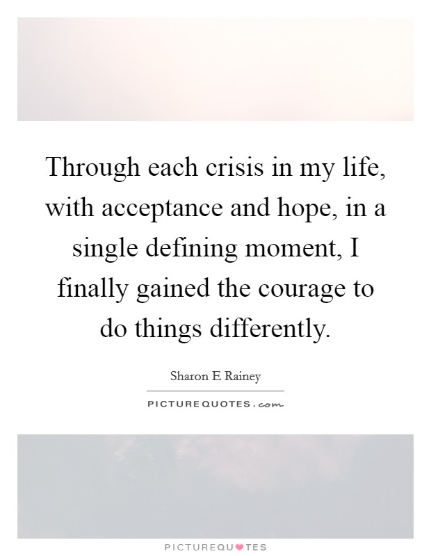 Through each crisis in my life, with acceptance and hope, in a single defining moment, I finally gained the courage to do things differently Picture Quote #1