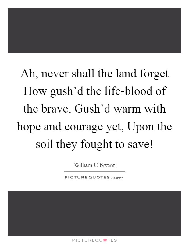 Ah, never shall the land forget How gush'd the life-blood of the brave, Gush'd warm with hope and courage yet, Upon the soil they fought to save! Picture Quote #1