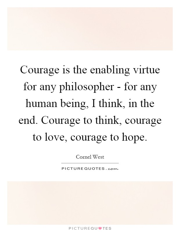 Courage is the enabling virtue for any philosopher - for any human being, I think, in the end. Courage to think, courage to love, courage to hope Picture Quote #1