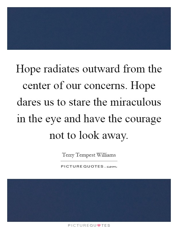 Hope radiates outward from the center of our concerns. Hope dares us to stare the miraculous in the eye and have the courage not to look away Picture Quote #1