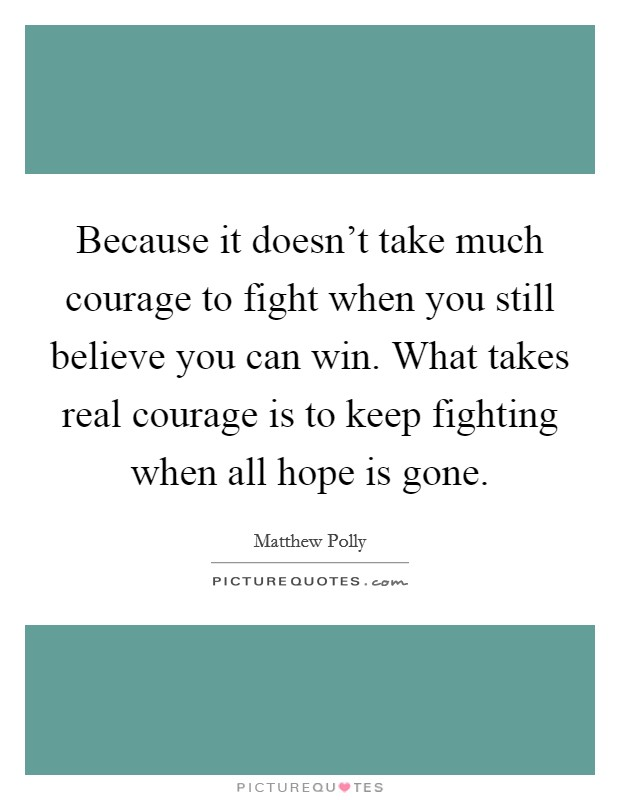 Because it doesn't take much courage to fight when you still believe you can win. What takes real courage is to keep fighting when all hope is gone Picture Quote #1