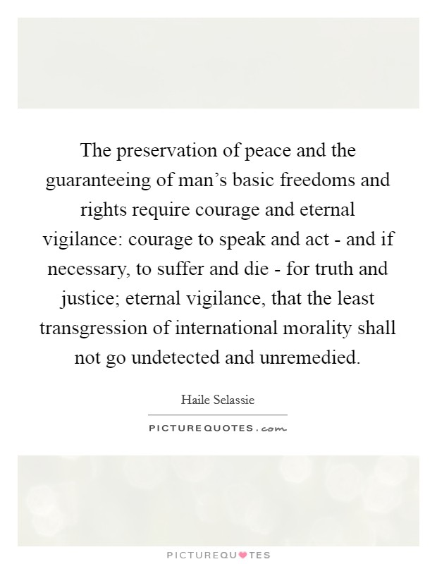 The preservation of peace and the guaranteeing of man's basic freedoms and rights require courage and eternal vigilance: courage to speak and act - and if necessary, to suffer and die - for truth and justice; eternal vigilance, that the least transgression of international morality shall not go undetected and unremedied Picture Quote #1
