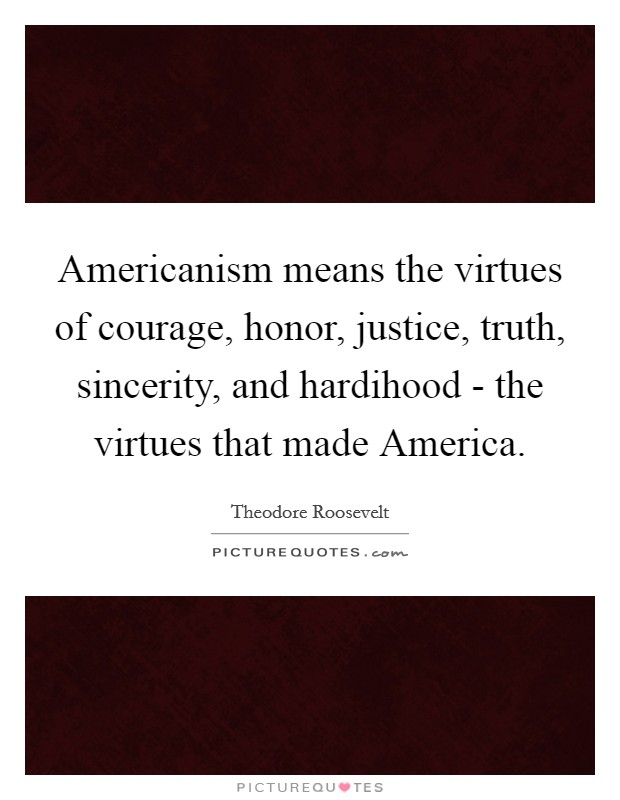 Americanism means the virtues of courage, honor, justice, truth, sincerity, and hardihood - the virtues that made America Picture Quote #1