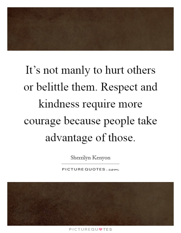 It's not manly to hurt others or belittle them. Respect and kindness require more courage because people take advantage of those Picture Quote #1