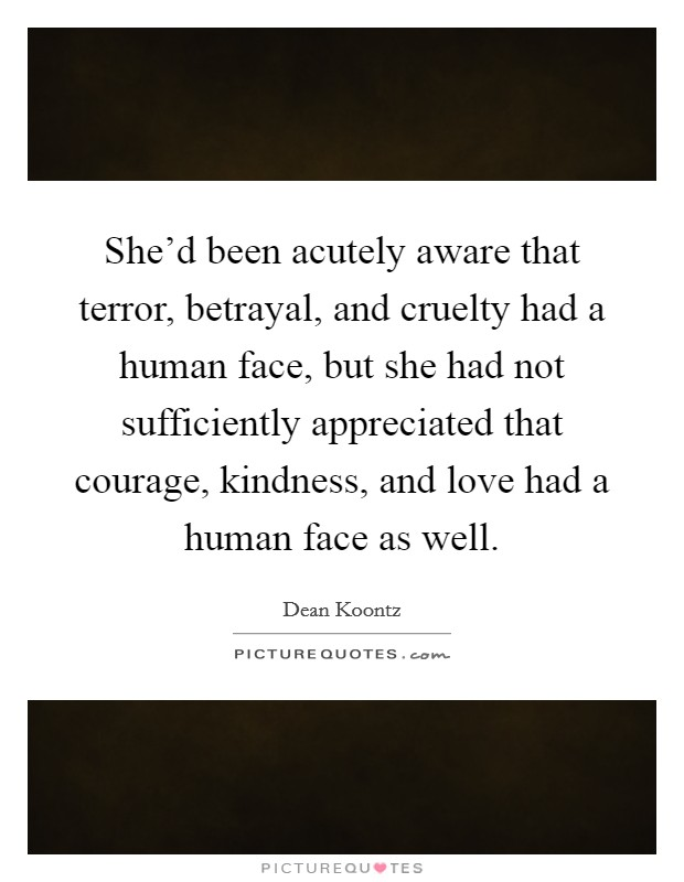 She'd been acutely aware that terror, betrayal, and cruelty had a human face, but she had not sufficiently appreciated that courage, kindness, and love had a human face as well Picture Quote #1