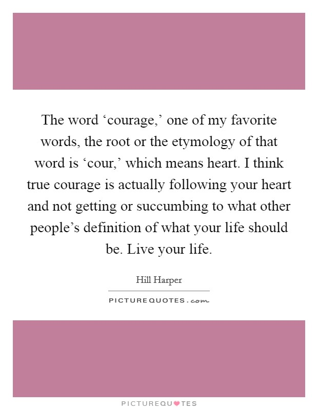 The word 'courage,' one of my favorite words, the root or the etymology of that word is 'cour,' which means heart. I think true courage is actually following your heart and not getting or succumbing to what other people's definition of what your life should be. Live your life Picture Quote #1