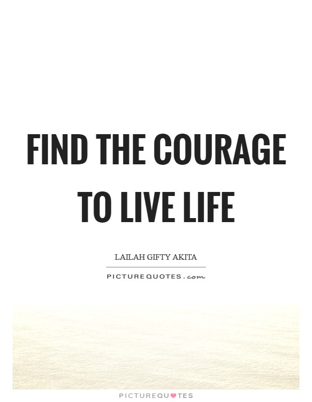 Find the courage to live life Picture Quote #1