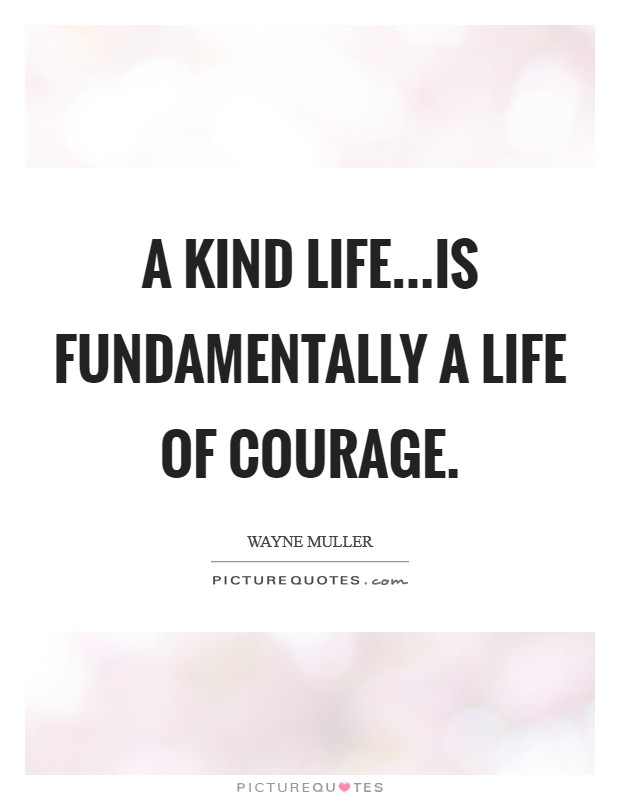 A kind life...is fundamentally a life of courage Picture Quote #1