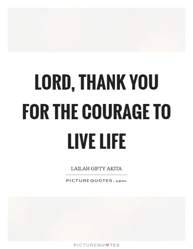 Lord, thank you for the courage to live life Picture Quote #1