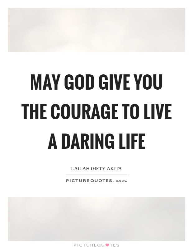 May God give you the courage to live a daring life Picture Quote #1