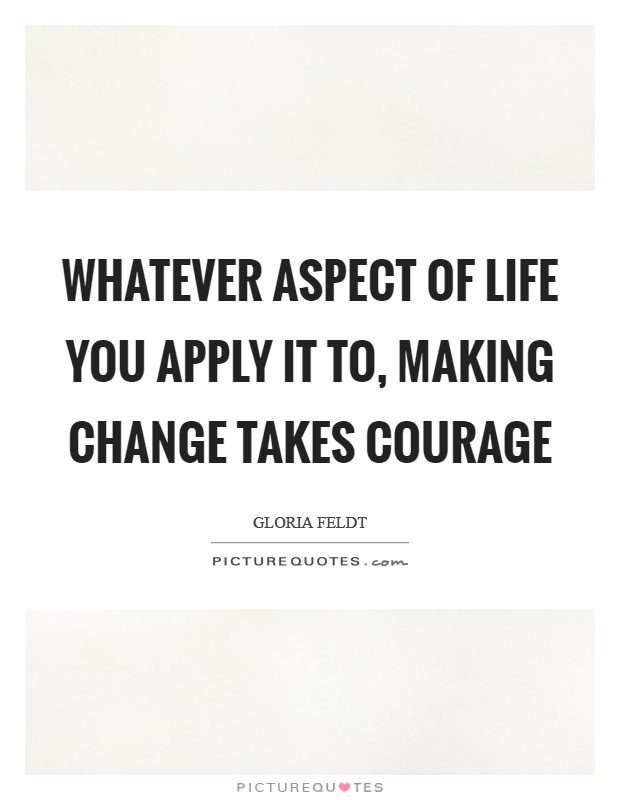 Whatever aspect of life you apply it to, making change takes courage Picture Quote #1