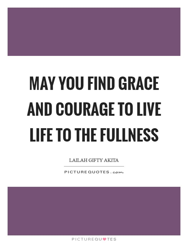 May you find grace and courage to live life to the fullness Picture Quote #1