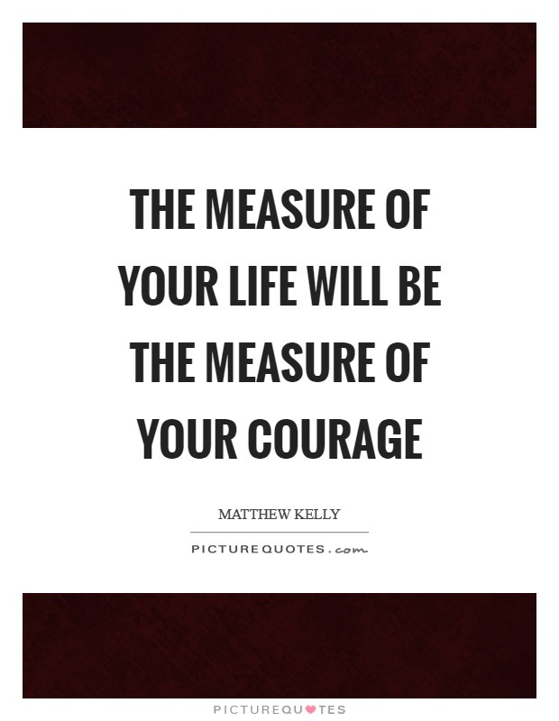 The measure of your life will be the measure of your courage Picture Quote #1