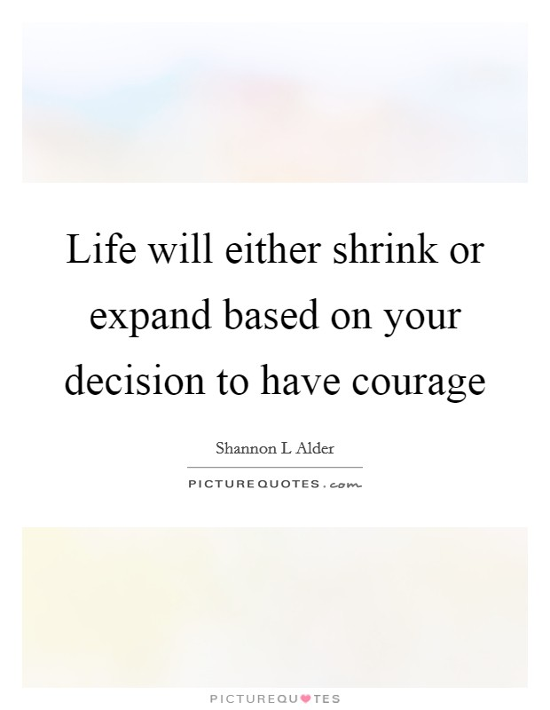 Life will either shrink or expand based on your decision to have courage Picture Quote #1