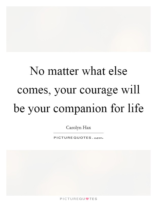 No matter what else comes, your courage will be your companion for life Picture Quote #1