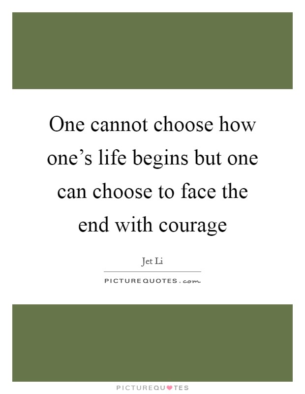 One cannot choose how one's life begins but one can choose to face the end with courage Picture Quote #1