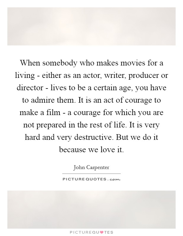 When somebody who makes movies for a living - either as an actor, writer, producer or director - lives to be a certain age, you have to admire them. It is an act of courage to make a film - a courage for which you are not prepared in the rest of life. It is very hard and very destructive. But we do it because we love it Picture Quote #1