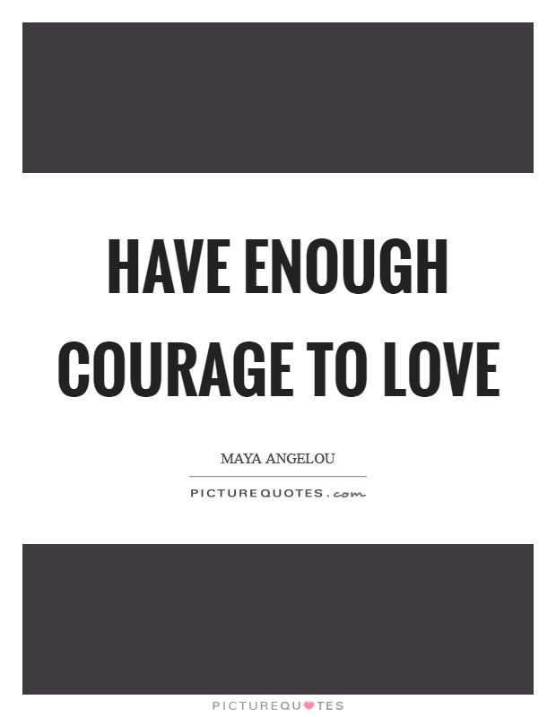 Have enough courage to love Picture Quote #1