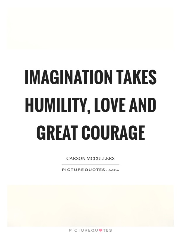 Imagination takes humility, love and great courage Picture Quote #1