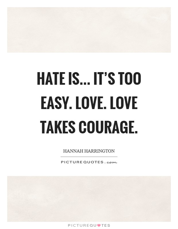 Hate is... It's too easy. Love. Love takes courage Picture Quote #1