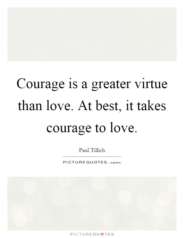 Courage is a greater virtue than love. At best, it takes courage to love. Picture Quote #1