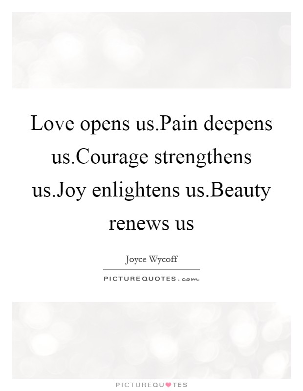 Love opens us.Pain deepens us.Courage strengthens us.Joy enlightens us.Beauty renews us Picture Quote #1