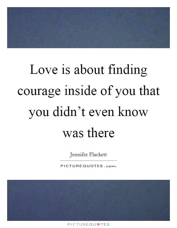 Love is about finding courage inside of you that you didn't even know was there Picture Quote #1